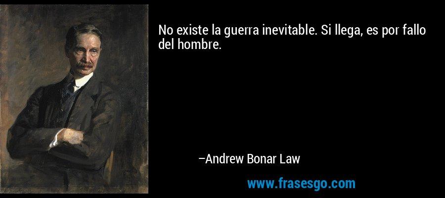No existe la guerra inevitable. Si llega, es por fallo del hombre. – Andrew Bonar Law