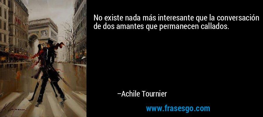 No existe nada más interesante que la conversación de dos amantes que permanecen callados. – Achile Tournier