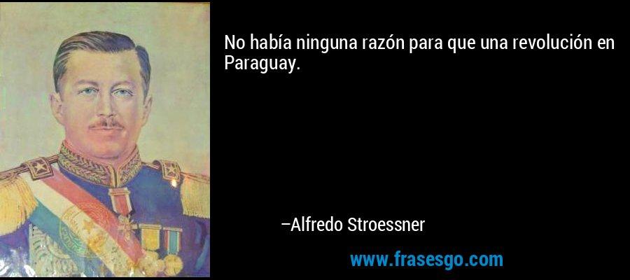 No había ninguna razón para que una revolución en Paraguay. – Alfredo Stroessner