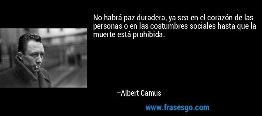 No habrá paz duradera, ya sea en el corazón de las personas o en las costumbres sociales hasta que la muerte está prohibida. – Albert Camus