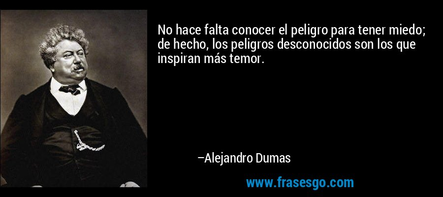 No hace falta conocer el peligro para tener miedo; de hecho, los peligros desconocidos son los que inspiran más temor. – Alejandro Dumas