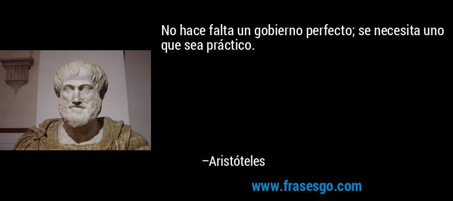 No hace falta un gobierno perfecto; se necesita uno que sea práctico. – Aristóteles