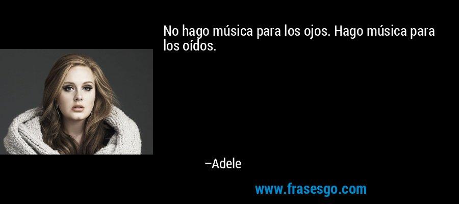 No hago música para los ojos. Hago música para los oídos. – Adele