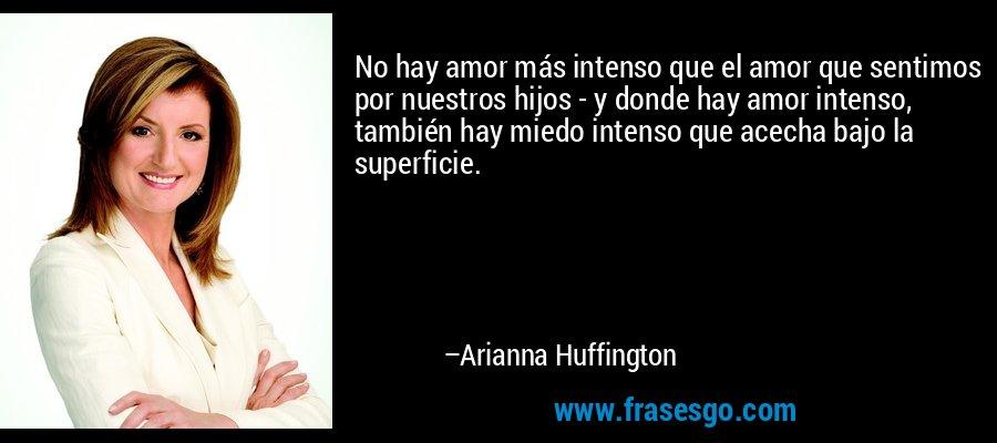 No hay amor más intenso que el amor que sentimos por nuestros hijos - y donde hay amor intenso, también hay miedo intenso que acecha bajo la superficie. – Arianna Huffington