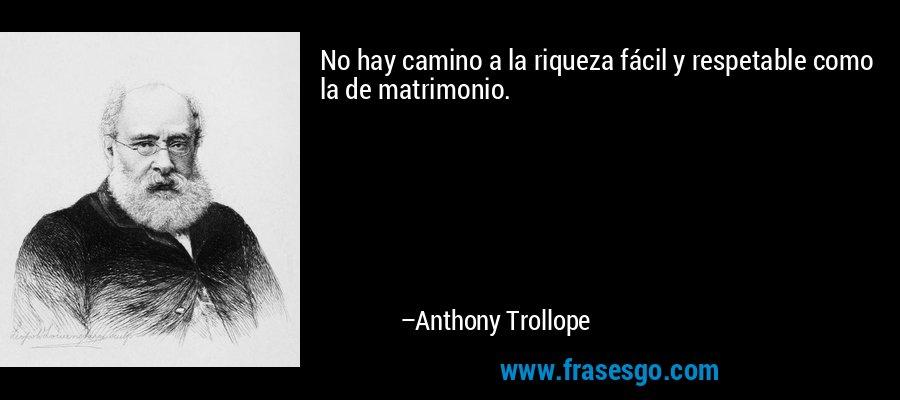 No hay camino a la riqueza fácil y respetable como la de matrimonio. – Anthony Trollope