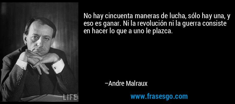 No hay cincuenta maneras de lucha, sólo hay una, y eso es ganar. Ni la revolución ni la guerra consiste en hacer lo que a uno le plazca. – Andre Malraux