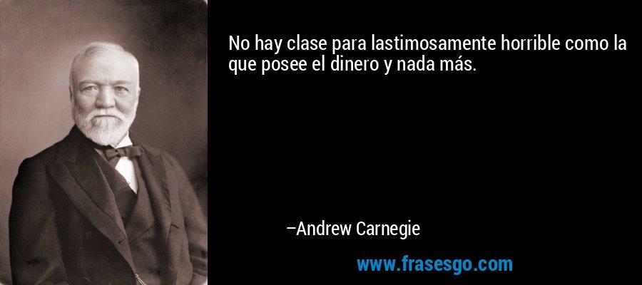 No hay clase para lastimosamente horrible como la que posee el dinero y nada más. – Andrew Carnegie