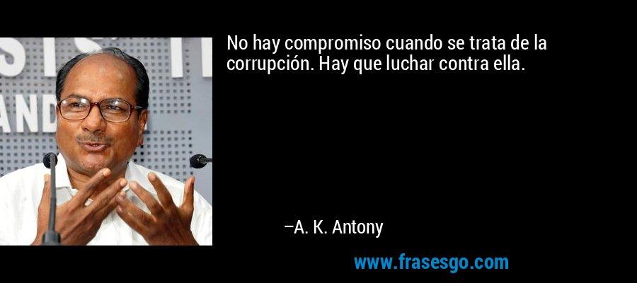 No hay compromiso cuando se trata de la corrupción. Hay que luchar contra ella. – A. K. Antony