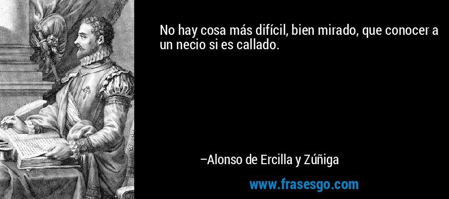No hay cosa más difícil, bien mirado, que conocer a un necio si es callado. – Alonso de Ercilla y Zúñiga