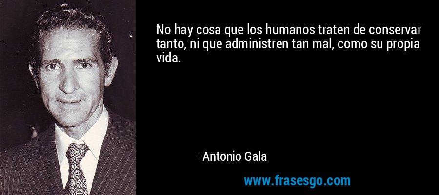 No hay cosa que los humanos traten de conservar tanto, ni que administren tan mal, como su propia vida. – Antonio Gala