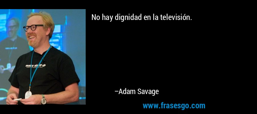 No hay dignidad en la televisión. – Adam Savage