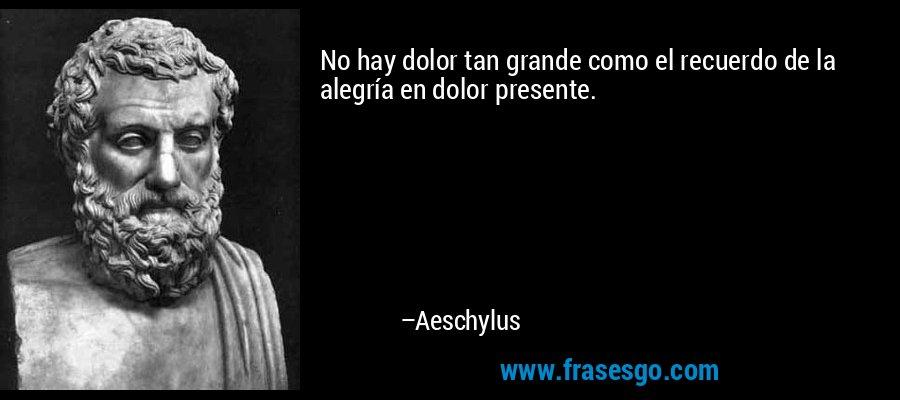 No hay dolor tan grande como el recuerdo de la alegría en dolor presente. – Aeschylus