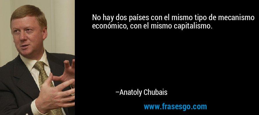 No hay dos países con el mismo tipo de mecanismo económico, con el mismo capitalismo. – Anatoly Chubais