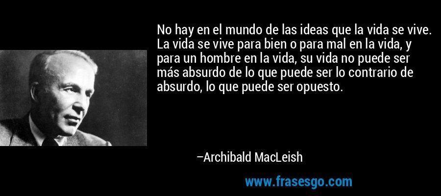 No hay en el mundo de las ideas que la vida se vive. La vida se vive para bien o para mal en la vida, y para un hombre en la vida, su vida no puede ser más absurdo de lo que puede ser lo contrario de absurdo, lo que puede ser opuesto. – Archibald MacLeish