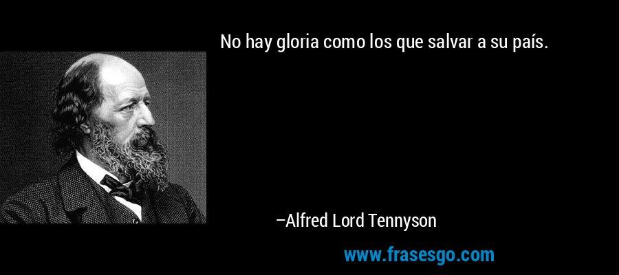 No hay gloria como los que salvar a su país. – Alfred Lord Tennyson