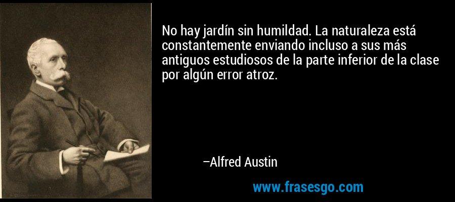 No hay jardín sin humildad. La naturaleza está constantemente enviando incluso a sus más antiguos estudiosos de la parte inferior de la clase por algún error atroz. – Alfred Austin