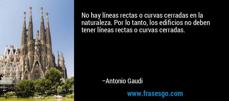 No hay líneas rectas o curvas cerradas en la naturaleza. Por lo tanto, los edificios no deben tener líneas rectas o curvas cerradas. – Antonio Gaudi