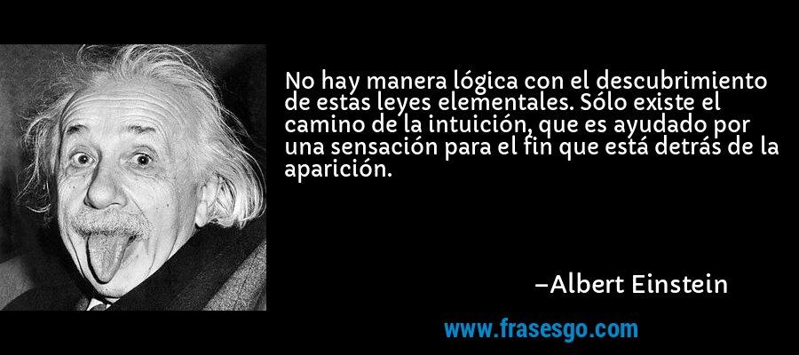 No hay manera lógica con el descubrimiento de estas leyes elementales. Sólo existe el camino de la intuición, que es ayudado por una sensación para el fin que está detrás de la aparición. – Albert Einstein