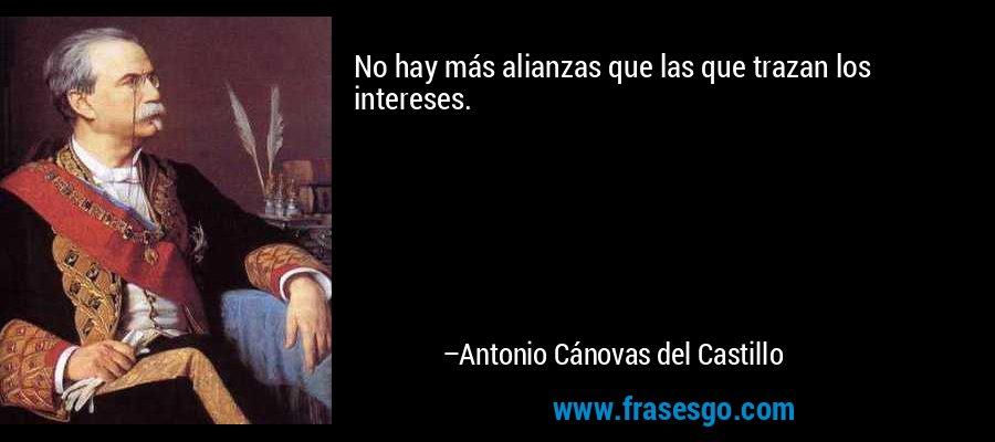 No hay más alianzas que las que trazan los intereses. – Antonio Cánovas del Castillo