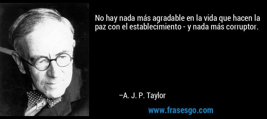 No hay nada más agradable en la vida que hacen la paz con el establecimiento - y nada más corruptor. – A. J. P. Taylor