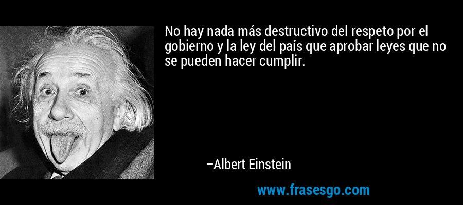 No hay nada más destructivo del respeto por el gobierno y la ley del país que aprobar leyes que no se pueden hacer cumplir. – Albert Einstein