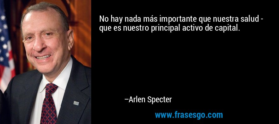 No hay nada más importante que nuestra salud - que es nuestro principal activo de capital. – Arlen Specter