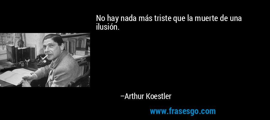 No hay nada más triste que la muerte de una ilusión. – Arthur Koestler
