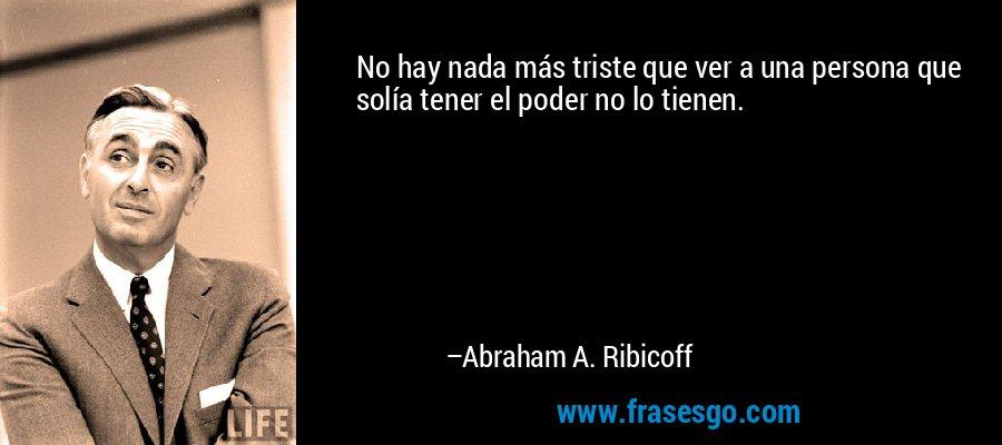 No hay nada más triste que ver a una persona que solía tener el poder no lo tienen. – Abraham A. Ribicoff