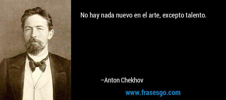 No hay nada nuevo en el arte, excepto talento. – Anton Chekhov