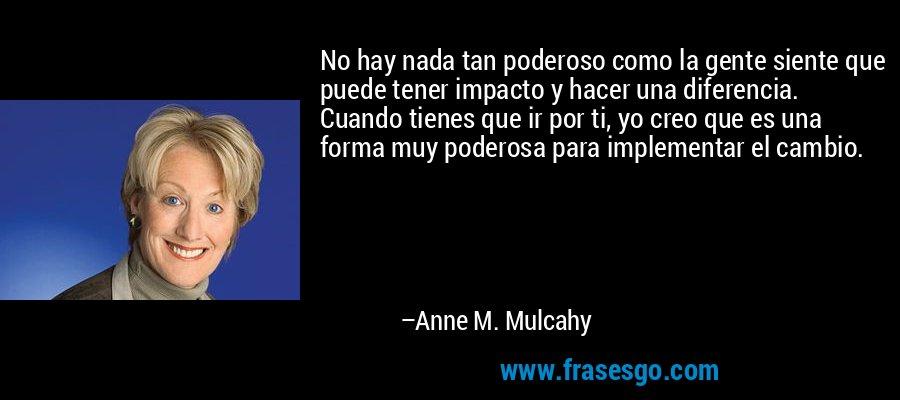 No hay nada tan poderoso como la gente siente que puede tener impacto y hacer una diferencia. Cuando tienes que ir por ti, yo creo que es una forma muy poderosa para implementar el cambio. – Anne M. Mulcahy