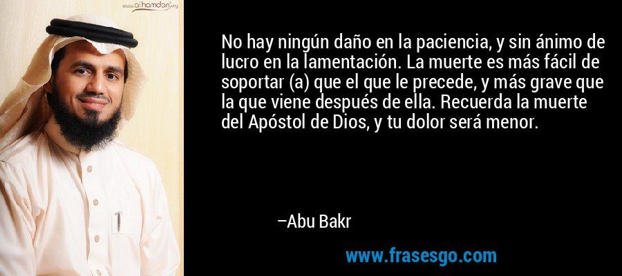 No hay ningún daño en la paciencia, y sin ánimo de lucro en la lamentación. La muerte es más fácil de soportar (a) que el que le precede, y más grave que la que viene después de ella. Recuerda la muerte del Apóstol de Dios, y tu dolor será menor. – Abu Bakr