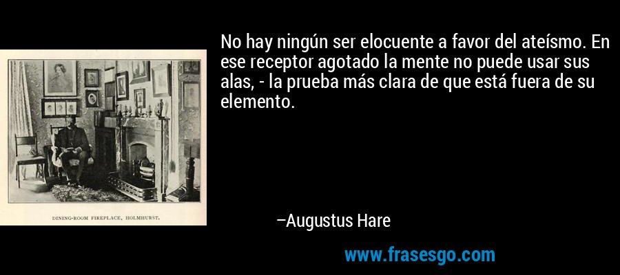 No hay ningún ser elocuente a favor del ateísmo. En ese receptor agotado la mente no puede usar sus alas, - la prueba más clara de que está fuera de su elemento. – Augustus Hare
