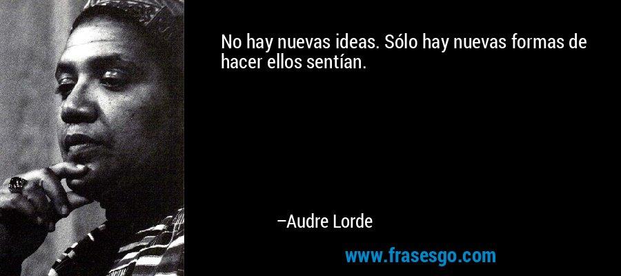 No hay nuevas ideas. Sólo hay nuevas formas de hacer ellos sentían. – Audre Lorde