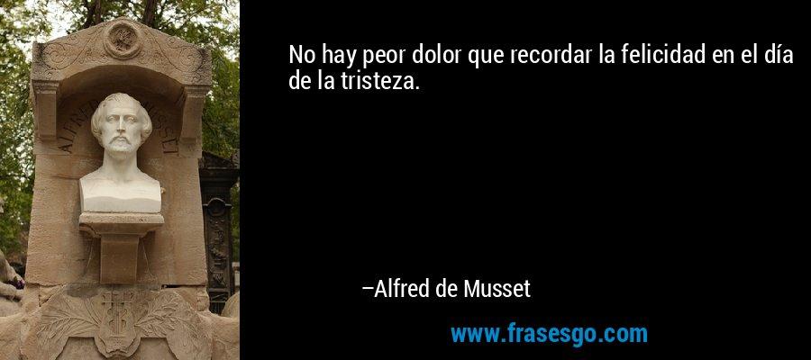 No hay peor dolor que recordar la felicidad en el día de la tristeza. – Alfred de Musset