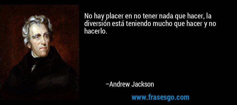 No hay placer en no tener nada que hacer, la diversión está teniendo mucho que hacer y no hacerlo. – Andrew Jackson