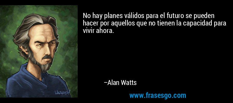 No hay planes válidos para el futuro se pueden hacer por aquellos que no tienen la capacidad para vivir ahora. – Alan Watts