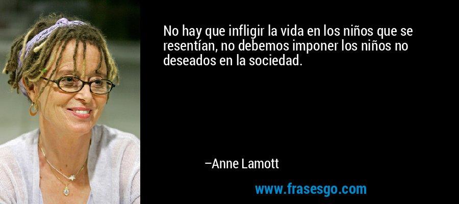 No hay que infligir la vida en los niños que se resentían, no debemos imponer los niños no deseados en la sociedad. – Anne Lamott