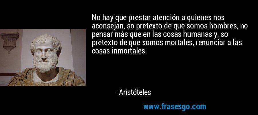 No hay que prestar atención a quienes nos aconsejan, so pretexto de que somos hombres, no pensar más que en las cosas humanas y, so pretexto de que somos mortales, renunciar a las cosas inmortales. – Aristóteles