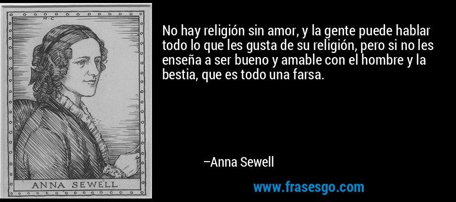 No hay religión sin amor, y la gente puede hablar todo lo que les gusta de su religión, pero si no les enseña a ser bueno y amable con el hombre y la bestia, que es todo una farsa. – Anna Sewell