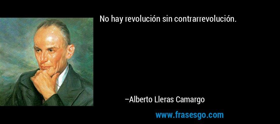 No hay revolución sin contrarrevolución. – Alberto Lleras Camargo