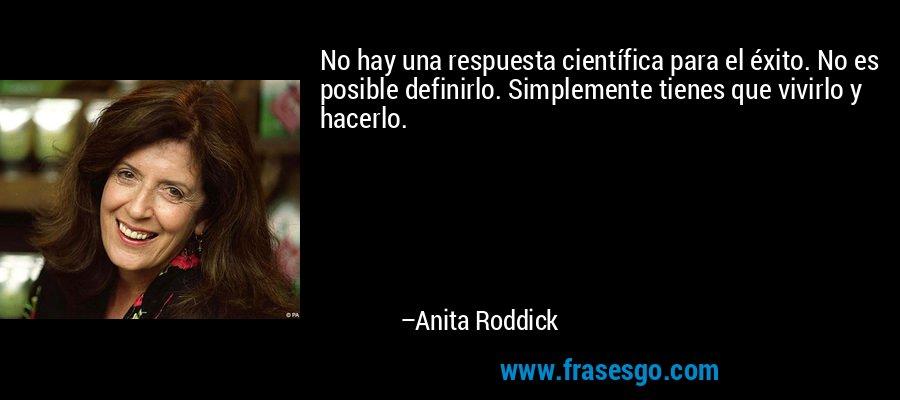 No hay una respuesta científica para el éxito. No es posible definirlo. Simplemente tienes que vivirlo y hacerlo. – Anita Roddick