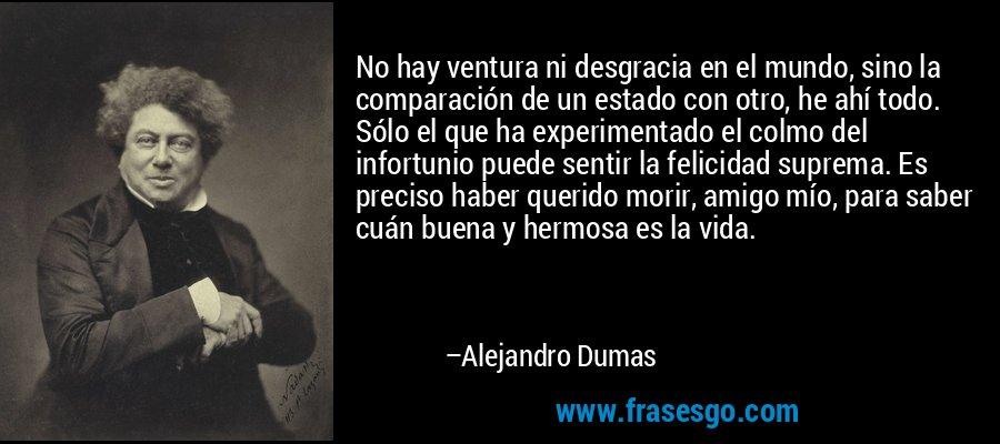 No hay ventura ni desgracia en el mundo, sino la comparación de un estado con otro, he ahí todo. Sólo el que ha experimentado el colmo del infortunio puede sentir la felicidad suprema. Es preciso haber querido morir, amigo mío, para saber cuán buena y hermosa es la vida. – Alejandro Dumas