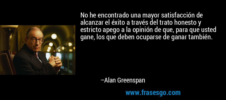 No he encontrado una mayor satisfacción de alcanzar el éxito a través del trato honesto y estricto apego a la opinión de que, para que usted gane, los que deben ocuparse de ganar también. – Alan Greenspan