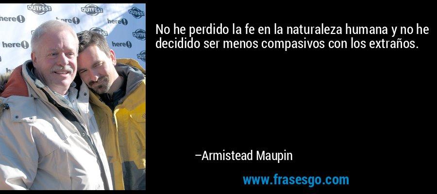 No he perdido la fe en la naturaleza humana y no he decidido ser menos compasivos con los extraños. – Armistead Maupin
