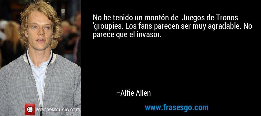 No he tenido un montón de 'Juegos de Tronos 'groupies. Los fans parecen ser muy agradable. No parece que el invasor. – Alfie Allen