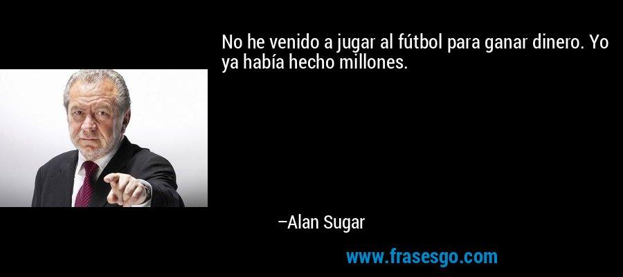 No he venido a jugar al fútbol para ganar dinero. Yo ya había hecho millones. – Alan Sugar