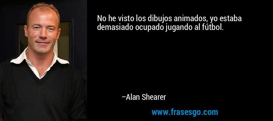 No he visto los dibujos animados, yo estaba demasiado ocupado jugando al fútbol. – Alan Shearer