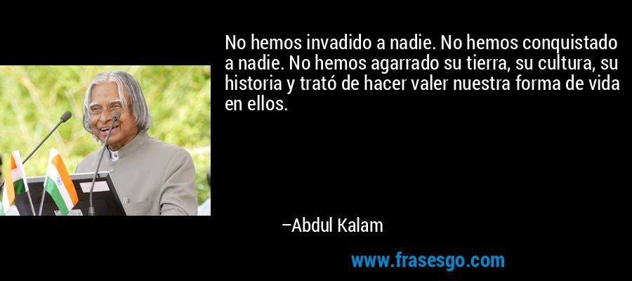 No hemos invadido a nadie. No hemos conquistado a nadie. No hemos agarrado su tierra, su cultura, su historia y trató de hacer valer nuestra forma de vida en ellos. – Abdul Kalam