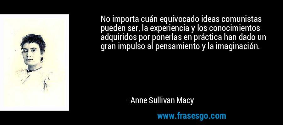 No importa cuán equivocado ideas comunistas pueden ser, la experiencia y los conocimientos adquiridos por ponerlas en práctica han dado un gran impulso al pensamiento y la imaginación. – Anne Sullivan Macy
