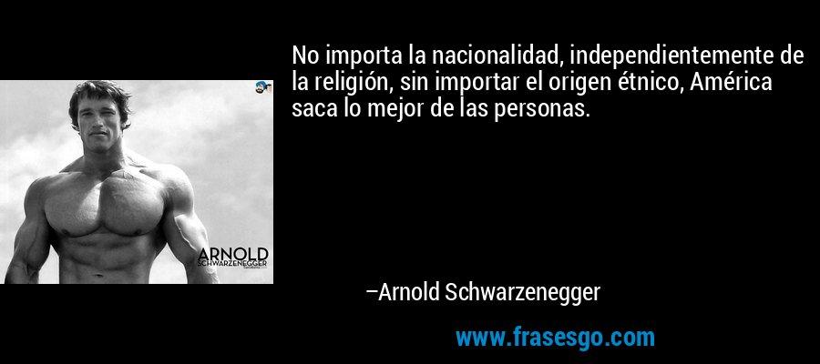 No importa la nacionalidad, independientemente de la religión, sin importar el origen étnico, América saca lo mejor de las personas. – Arnold Schwarzenegger
